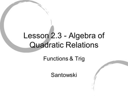 Lesson 2.3 - Algebra of Quadratic Relations Functions & Trig Santowski.