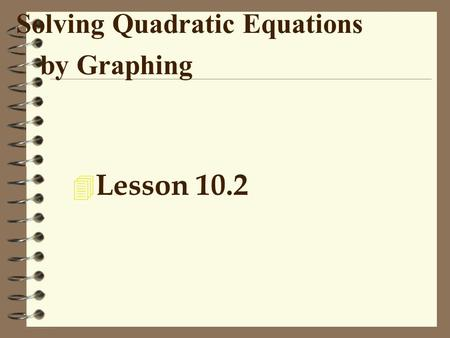 Solving Quadratic Equations by Graphing 4 Lesson 10.2.