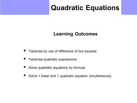 Quadratic Equations Learning Outcomes  Factorise by use of difference of two squares  Factorise quadratic expressions  Solve quadratic equations by.