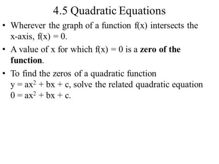 4.5 Quadratic Equations Wherever the graph of a function f(x) intersects the x-axis, f(x) = 0. A value of x for which f(x) = 0 is a zero of the function.