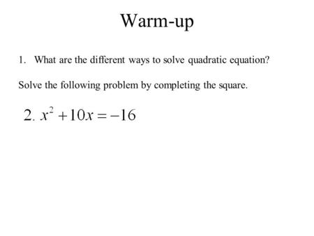 Warm-up 1.What are the different ways to solve quadratic equation? Solve the following problem by completing the square.