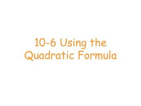 10-6 Using the Quadratic Formula. What is it? The quadratic formula is a method for solving quadratic equations in the for ax 2 + bx + c.