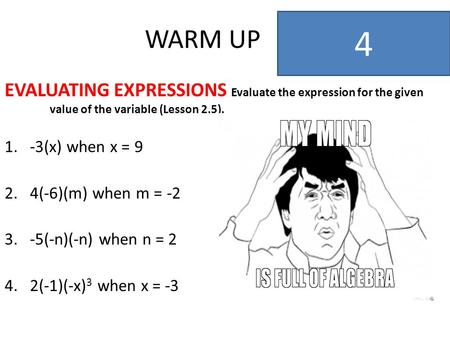 WARM UP EVALUATING EXPRESSIONS Evaluate the expression for the given value of the variable (Lesson 2.5). 1.-3(x) when x = 9 2.4(-6)(m) when m = -2 3.-5(-n)(-n)