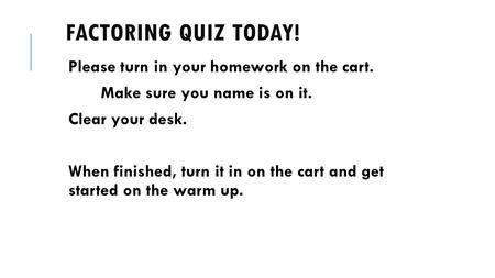 FACTORING QUIZ TODAY! Please turn in your homework on the cart. Make sure you name is on it. Clear your desk. When finished, turn it in on the cart and.