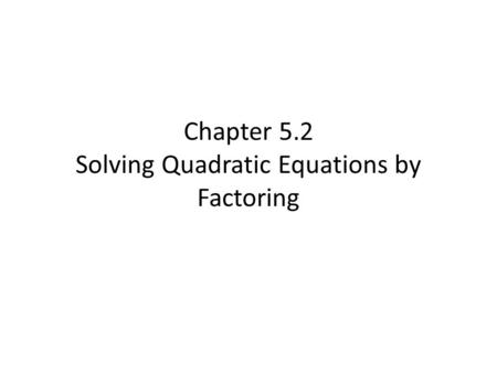 Chapter 5.2 Solving Quadratic Equations by Factoring.