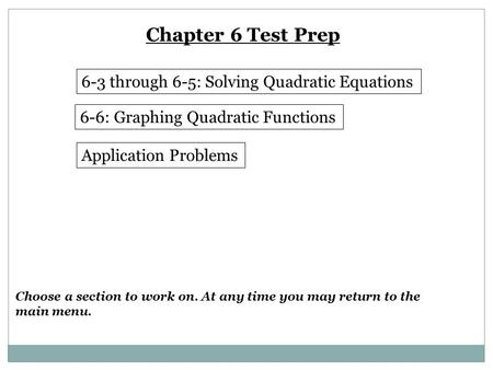 Chapter 6 Test Prep 6-3 through 6-5: Solving Quadratic Equations 6-6: Graphing Quadratic Functions Application Problems Choose a section to work on. At.