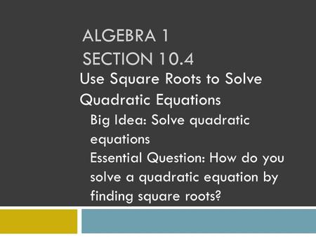 ALGEBRA 1 SECTION 10.4 Use Square Roots to Solve Quadratic Equations Big Idea: Solve quadratic equations Essential Question: How do you solve a quadratic.