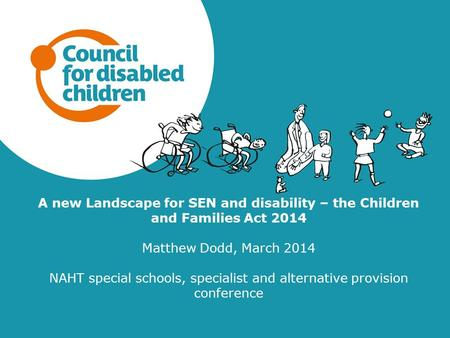 A new Landscape for SEN and disability – the Children and Families Act 2014 Matthew Dodd, March 2014 NAHT special schools, specialist and alternative provision.