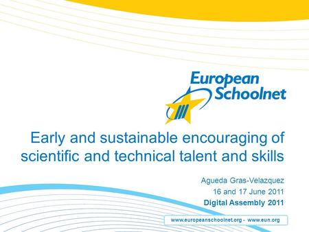 Www.europeanschoolnet.org - www.eun.org Early and sustainable encouraging of scientific and technical talent and skills Agueda Gras-Velazquez 16 and 17.