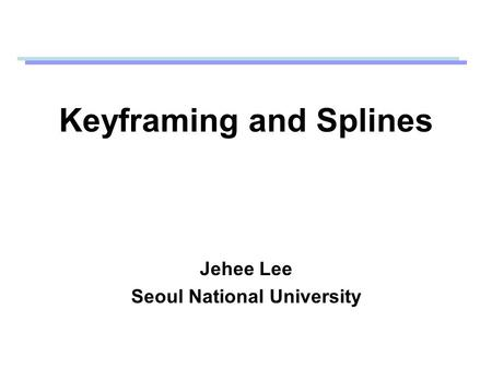 Keyframing and Splines Jehee Lee Seoul National University.