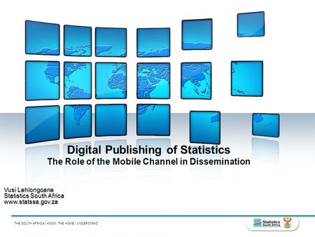 THE SOUTH AFRICA I KNOW, THE HOME I UNDERSTAND Digital Publishing of Statistics The Role of the Mobile Channel in Dissemination Vusi Lehlongoane Statistics.