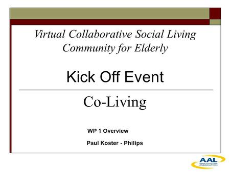 Virtual Collaborative Social Living Community for Elderly Kick Off Event WP 1 Overview Paul Koster - Philips Co-Living.