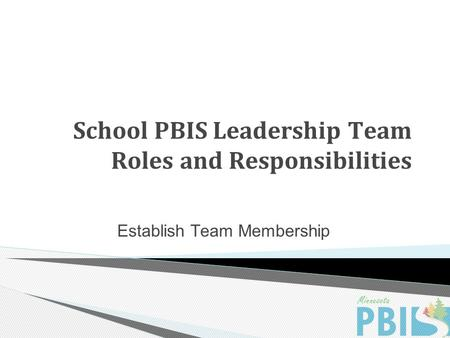 School PBIS Leadership Team Roles and Responsibilities Establish Team Membership.