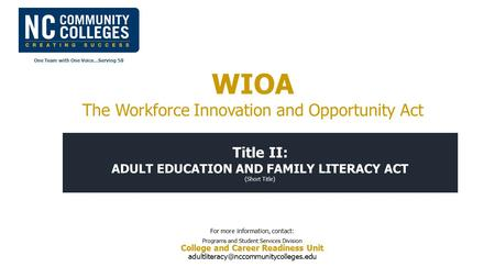 One Team with One Voice…Serving 58 Title II: ADULT EDUCATION AND FAMILY LITERACY ACT (Short Title) For more information, contact: Programs and Student.