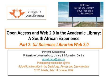 Open Access and Web 2.0 in the Academic Library: A South African Experience Part 2: UJ Sciences Librarian Web 2.0 Pavlinka Kovatcheva University of Johannesburg,