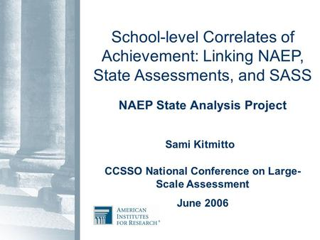 School-level Correlates of Achievement: Linking NAEP, State Assessments, and SASS NAEP State Analysis Project Sami Kitmitto CCSSO National Conference on.