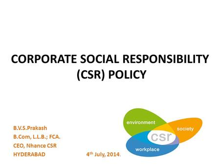CORPORATE SOCIAL RESPONSIBILITY (CSR) POLICY B.V.S.Prakash B.Com, L.L.B.; FCA. CEO, Nhance CSR HYDERABAD 4 th July, 2014.