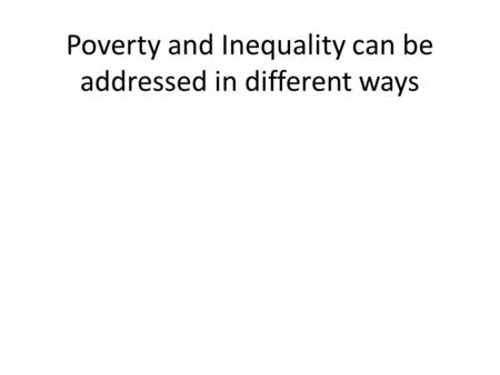 Poverty and Inequality can be addressed in different ways.