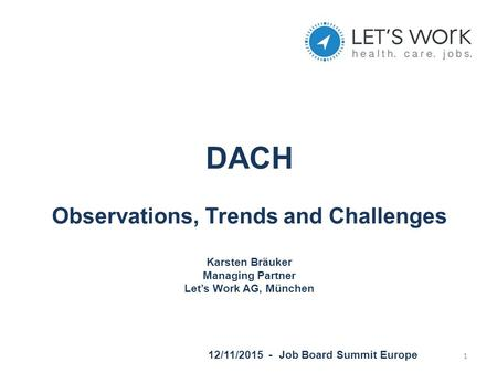 DACH Observations, Trends and Challenges Karsten Bräuker Managing Partner Let's Work AG, München 12/11/2015 - Job Board Summit Europe 1.