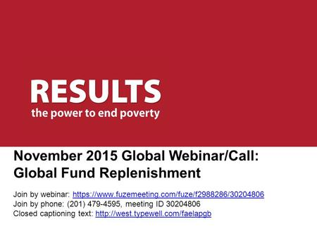 November 2015 Global Webinar/Call: Global Fund Replenishment Join by webinar: https://www.fuzemeeting.com/fuze/f2988286/30204806 Join by phone: (201) 479-4595,