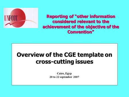 "Reporting of ""other information considered relevant to the achievement of the objective of the Convention"" Overview of the CGE template on cross-cutting."