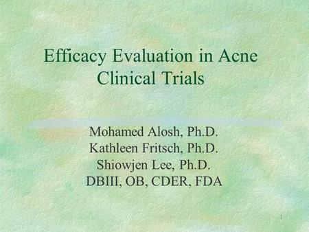1 Mohamed Alosh, Ph.D. Kathleen Fritsch, Ph.D. Shiowjen Lee, Ph.D. DBIII, OB, CDER, FDA Efficacy Evaluation in Acne Clinical Trials.