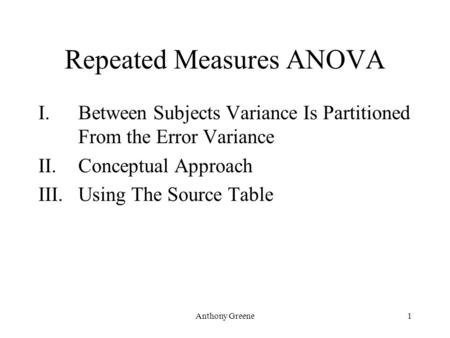 Anthony Greene1 Repeated Measures ANOVA I.Between Subjects Variance Is Partitioned From the Error Variance II.Conceptual Approach III.Using The Source.