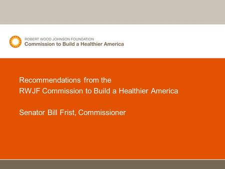 Recommendations from the RWJF Commission to Build a Healthier America Senator Bill Frist, Commissioner.