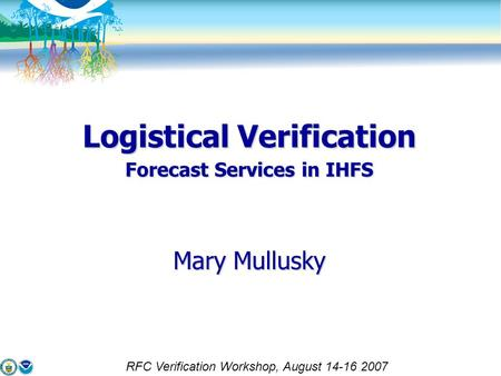 Logistical Verification Forecast Services in IHFS Mary Mullusky RFC Verification Workshop, August 14-16 2007.
