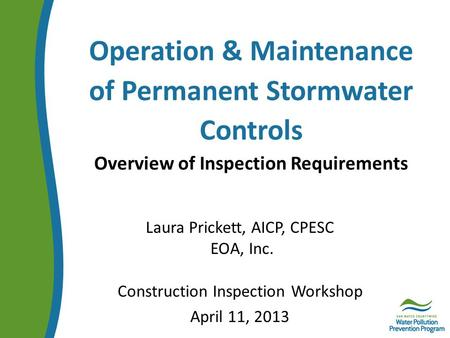 Operation & Maintenance of Permanent Stormwater Controls Overview of Inspection Requirements Laura Prickett, AICP, CPESC EOA, Inc. Construction Inspection.
