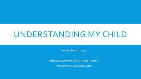 UNDERSTANDING MY CHILD November 12, 2015 PRISCILLA ARMSTRONG, PsyD., ABPdN Pediatric Neuropsychologist.
