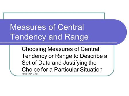 Measures of Central Tendency and Range Choosing Measures of Central Tendency or Range to Describe a Set of Data and Justifying the Choice for a Particular.