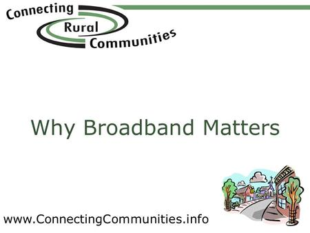 Www.ConnectingCommunities.info Why Broadband Matters.