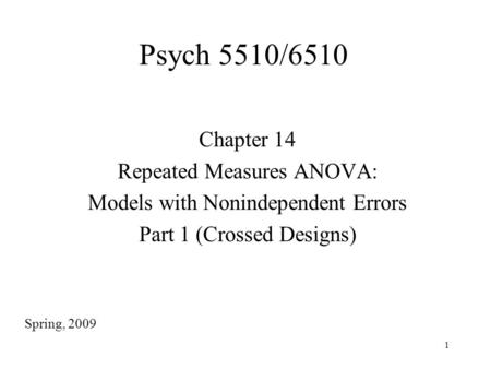 1 Psych 5510/6510 Chapter 14 Repeated Measures ANOVA: Models with Nonindependent Errors Part 1 (Crossed Designs) Spring, 2009.