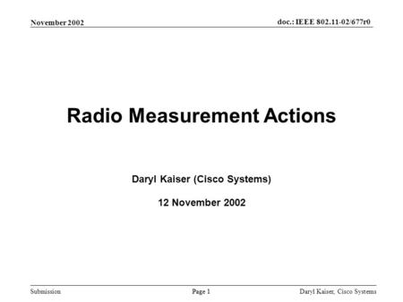 Submission Page 1 November 2002 doc.: IEEE 802.11-02/677r0 Daryl Kaiser, Cisco Systems Radio Measurement Actions Daryl Kaiser (Cisco Systems) 12 November.