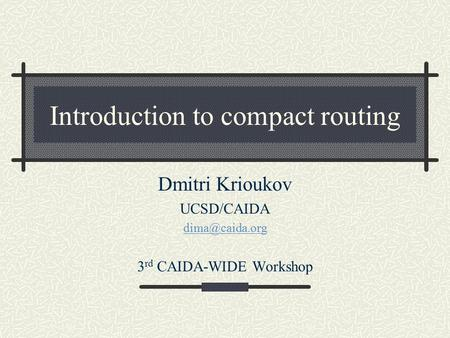 Introduction to compact routing Dmitri Krioukov UCSD/CAIDA 3 rd CAIDA-WIDE Workshop.