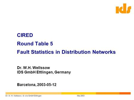 Dr. W. H. Wellssow, © i d s GmbH EttlingenMai 2003 CIRED Round Table 5 Fault Statistics in Distribution Networks Dr. W.H. Wellssow IDS GmbH Ettlingen,