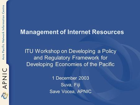 Management of Internet Resources ITU Workshop on Developing a Policy and Regulatory Framework for Developing Economies of the Pacific 1 December 2003 Suva,