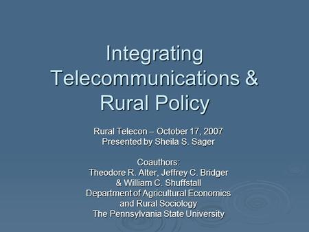 Integrating Telecommunications & Rural Policy Rural Telecon – October 17, 2007 Presented by Sheila S. Sager Coauthors: Theodore R. Alter, Jeffrey C. Bridger.