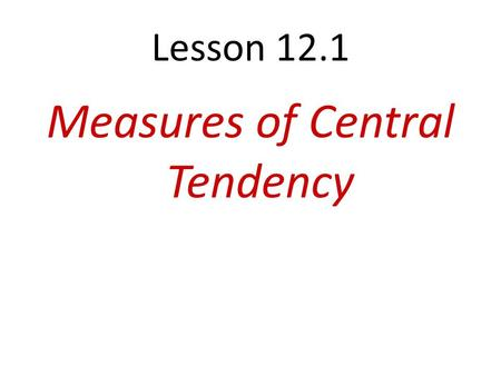 Lesson 12.1 Measures of Central Tendency. 12.1 Measures of Central Tendency Objectives: Find the mean, median, and mode of a data set. Find ore estimate.