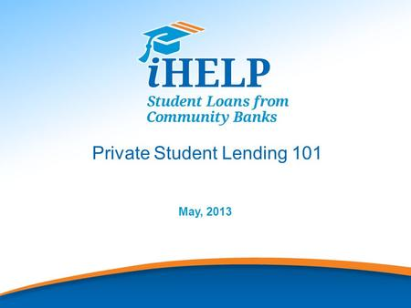 1 Private Student Lending 101 May, 2013. 2 iHELP provides Private Student Loans for undergraduate and graduate school, and consolidation loans for graduates.