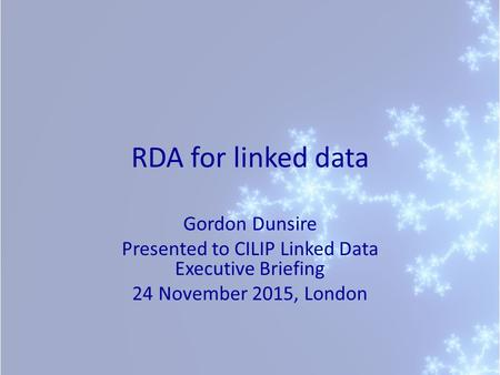 RDA for linked data Gordon Dunsire Presented to CILIP Linked Data Executive Briefing 24 November 2015, London.