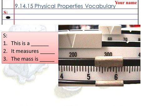 9.14.15 Physical Properties Vocabulary Your name S: 1.This is a ______ 2.It measures _____ 3.The mass is _____ S: 1.This is a ______ 2.It measures _____.