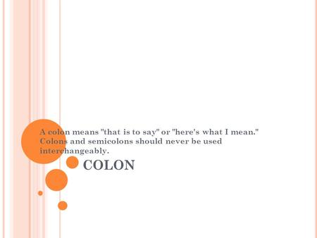 COLON A colon means that is to say or here's what I mean. Colons and semicolons should never be used interchangeably.