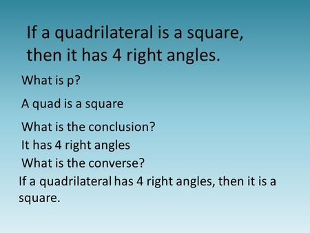 If a quadrilateral is a square, then it has 4 right angles. What is p? A quad is a square What is the conclusion? It has 4 right angles What is the converse?