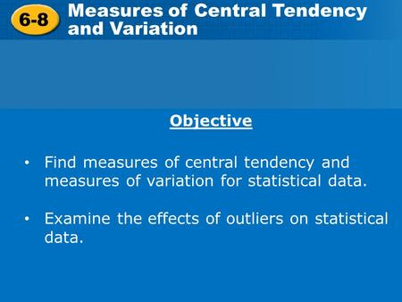 6-8 Measures of Central Tendency and Variation Objective Find measures of central tendency and measures of variation for statistical data. Examine the.