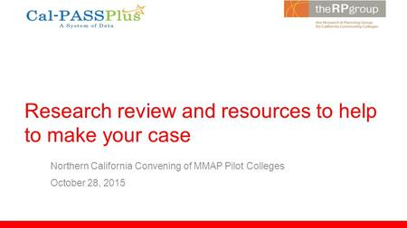 Research review and resources to help to make your case Northern California Convening of MMAP Pilot Colleges October 28, 2015.