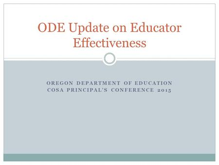 OREGON DEPARTMENT OF EDUCATION COSA PRINCIPAL'S CONFERENCE 2015 ODE Update on Educator Effectiveness.