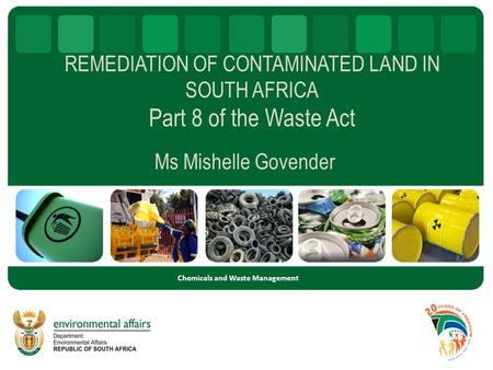 REMEDIATION OF CONTAMINATED LAND IN SOUTH AFRICA Part 8 of the Waste Act Ms Mishelle Govender Chemicals and Waste Management.