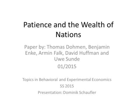 Patience and the Wealth of Nations Topics in Behavioral and Experimental Economics SS 2015 Presentation: Dominik Schaufler Paper by: Thomas Dohmen, Benjamin.